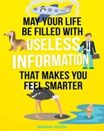 May Your Life Be Filled With Useless Information That Makes You Feel Smarter - Book Cover
