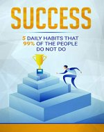 Success: 5 Daily Habits That 99% of People Do Not Do (Habits, Self development, Success for life, Self discipline, Motivation) - Book Cover