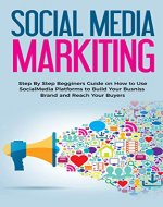 Social Media Marketing: Step by Step Beginners Guide on How to Use Social Media Platforms to Build Your Business Brand and Reach Your Buyers (Facebook, Twitter, Instagram, Youtube) - Book Cover