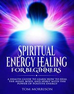 SPIRITUAL ENERGY HEALING FOR BEGINNERS: A HEALTH GUIDE TO LEARN HOW TO HEAL THE MIND, BODY, AND SPIRIT WITH THE POWER OF POSITIVE ENERGY (SPIRITUAL, EMOTIONAL, ENERGY HEALING, SELF HELP) - Book Cover