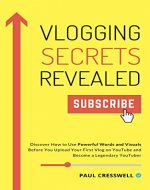 Vlogging Secrets Revealed: Discover How to Use Powerful Words and Visuals Before You Upload Your First Vlog on YouTube and Become a Legendary YouTuber - Book Cover