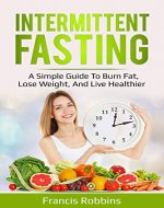 Intermittent Fasting: A Simple Guide to Burn Fat, Lose Weight, and Live Healthier (Diet, burn fat, heal, Autophagy) - Book Cover