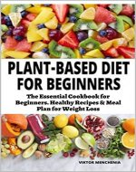 The Plant-Based Diet for Beginners: The Essential Cookbook for Beginners....