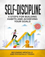 SELF-DISCIPLINE: 4 Steps For Building Habits And Achieving Your Goals  Becoming Mentally And Physically Tough - Book Cover