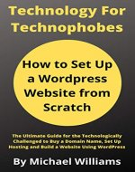 How to Set Up a Wordpress Website from Scratch: The Ultimate Guide for the Technologically Challenged to Buy a Domain Name, Set Up Hosting and Build a ...  WordPress (Technology for Technophobes) - Book Cover