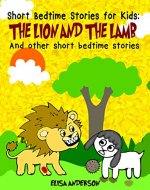 Short Bedtime Stories For Kids: The Lion and the Lamb and other short bedtime stories: A series of short illustrated bedtime stories with moral lessons( For preschoolers and kids ages 3-5,  5-7) - Book Cover