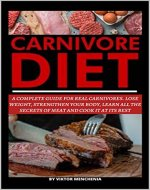 Carnivore Diet: A Complete Guide for Real Carnivores. Lose Weight, Strengthen your Body, Learn All the Secrets of Meat and Cook it AT Its Best - Book Cover