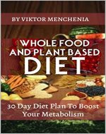 Whole Food And Plant Based Diet: 30 Day Diet Plan To Boost Your Metabolism (vegetarian, vegan approved, clean eating, cooker, paleo, weight loss, bowl, salad pescatarian, challenge, healthy living) - Book Cover
