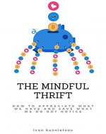 The Mindful Thrift: How to Appreciate What We Have and Save What We Do Not Notice - Book Cover