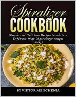 Spiralizer Cookbook: Simple and Delicious Recipes Made in a Different Way (Spiralizer recipes Book) - Book Cover