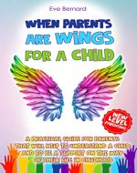 When Parents Are Wings For a Child: A Practical Guide for Parents That Will Help to Understand a Child and to Be a Support on the Way of Their Life in ... Succeed. New Level. (Eve Bernard Book 1) - Book Cover