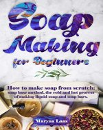 Soap Making for Beginners: How to Make Soap From Scratch: Soap Base Method, the Cold and Hot Process of Making Soap Liquid and Soap Bar - Book Cover