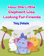 How the Little Elephant Was Looking for Friends: About Kindness, Friendship and Mutual Assistance - Book Cover