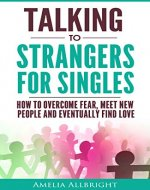 Talking to Strangers for Singles: How to Overcome Fear, Meet New People and Eventually Find Love - Book Cover