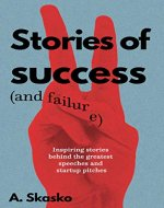 Stories of Success (and Failure): Inspiring Stories Behind the Greatest Speeches and Startup Pitches - Book Cover