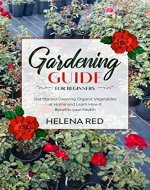 Gardening Guide for Beginners: Get Started Growing Organic Vegetables at Home and Learn How it Benefits your Health (Growing Organic Vegetables, Basics 101, Health Benefits,) - Book Cover