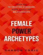 Female Power Archetypes: Your key to creating stronger, more fulfilling relationships - Book Cover