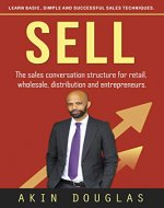 SELL: The sales conversation structure for retail, wholesale, distribution and entrepreneurs: Learn basic, simple and successful sales techniques (customers, ... clients, business, selling, sale, product) - Book Cover