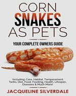 Corn Snakes as Pets : Your Complete Owners Guide: Including: Care, Habitat, Temperament, Tanks, Diet, Food, Feeding, Health, Lifespan, Diseases and Much More! - Book Cover
