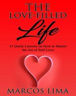 Self-Love: The Love-Filled Life: 15 Quick Lessons on How to Master the Art of Self-Love (Self-Love, Wisdom, Habits, Confidence, Feelings, Self-Esteem, Romance) - Book Cover