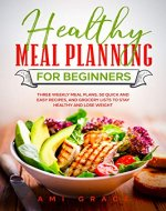 Healthy Meal Planning for Beginners: Three Weekly Meal Plans, 50 Quick and Easy Recipes, and Grocery Lists to Stay Healthy and Lose Weight - Book Cover