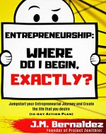 Entrepreneurship: Where do I begin, exactly? Jumpstart your Entrepreneurial Journey and create the Life that you desire: (12-day Action Plan) (Entrepreneur, Success, Self-awareness, Success Habits) - Book Cover