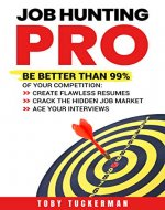 Job Hunting Pro: Be Better Than 99% Of Your Competition: Create Flawless Resumes, Crack The Hidden Job Market, Ace Your Job Interviews - Book Cover