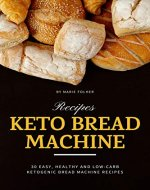 Keto Bread Machine Recipes: 30 Easy, Healthy and Low-Carb Ketogenic...