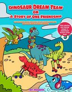 Dinosaur Dream Team or a Story of One Friendship: Captivating book for kids 3-5 to learn counting and how to make friends.Dinosaur activity books 2-5.Counting for preschoolers i can read pre level 1 - Book Cover