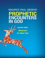 PROPHETIC ENCOUNTERS IN GOD: Heaven Is Not Far (Volume Book 3) - Book Cover