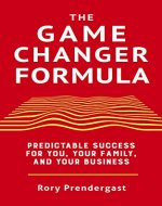 The Game Changer Formula: Predictable success for you, your family...