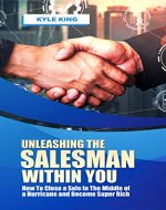 Unleashing the Salesman Within You: How to Close a Sale in the Middle of a Hurricane and Become Super Rich - Book Cover