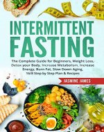 Intermittent Fasting:The Complete Guide for Beginners, Weight Loss, Detox your Body, Increase Metabolism, Increase Energy, Burn Fat, Slow Down Aging, 16/8 ... Step Plan & Recipes (Diet, Healthy Eating) - Book Cover