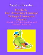Rocket, the Amazing Orange Winged Amazon Parrot: (Book 1 of the Rocket and Friends Series) - Book Cover