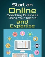 ONLINE COACHING: START AN ONLINE COACHING BUSINESS  USING YOUR TALENTS AND EXPERTISE (Internet Marketing, Online Business, Create a Business Around Your Lifestyle) - Book Cover