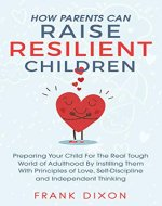 How Parents Can Raise Resilient Children: Preparing Your Child for the Real Tough World of Adulthood by Instilling Them With Principles of Love, Self-Discipline, and Independent Thinking - Book Cover