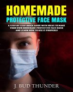 HOMEMADE PROTECTIVE FACE MASK: A Step by Step Guide to Make Your Own Homemade Protective Face Mask, Washable Face Mask from Fabric, and Learn How to Use it Properly - Book Cover