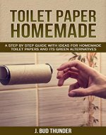 TOILET PAPER HOMEMADE: A Step by Step Easy Guide with Ideas for Homemade Toilet Papers and its Green Alternatives - Book Cover