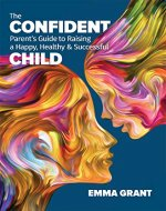 The Confident Parent's Guide to Raising a Happy, Healthy & Successful Child - Book Cover