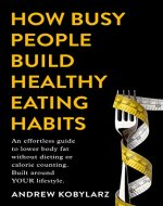How Busy People Build Healthy Eating Habits: An Effortless Guide to Lower Body Fat without Dieting or Calorie Counting. Built Around YOUR Lifestyle. - Book Cover