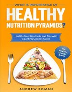 What is Importance of Healthy Nutrition Pyramids?: Healthy Nutrition Facts and Tips with Counting Calories Guide (The Healthy Orange Books Book 3) - Book Cover