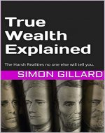 True Wealth Explained: The Harsh Realities no one else will tell you - Book Cover