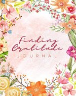 Finding Gratitude journal: My Daily Gratitude Journal. How Regularly Journaling Can Help to Prepare and Strengthen You to Deal With Life - Book Cover