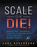 Scale or Die!: Achieve True Freedom in Your Real Estate Business & Live Your Life Without Regrets - Book Cover