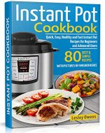 Instant Pot Cookbook: Quick, Easy, Healthy and Fast Instant Pot Recipes for Beginners and Advanced Users. 80 BEST AND SIMPLE RECIPES WITH PICTURES OF FINISHED DISHES - Book Cover
