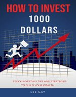 How To Invest 1000 Dollars: Stock Investing Tips and Strategies To Build Your Wealth - Book Cover
