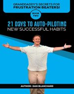 GRANDDADDY'S SECRETS FOR FRUSTRATION BEATERS! BOOK TWO: 21 DAYS TO AUTO-PILOTING NEW SUCCESSFUL HABITS - Book Cover