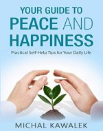 Your Guide to Peace and Happiness: Practical Self-Help Tips for Your Daily Life - Book Cover