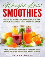 Weight Loss Smoothies. Over 50 Healthy, Delicious and Simple Recipes for Weight Loss: Diet Smoothie Recipes to Cleanse Your Body, Improve Health and Boost Energy - Book Cover
