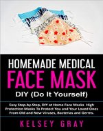 DIY HOMEMADE MEDICAL FACE MASK: Easy Step-by-Step, DIY at Home Face Masks, High Protection Masks To Protect You and Your Loved Ones From Old and New Viruses, ... Disease, Medical Use, Flu Protection) - Book Cover